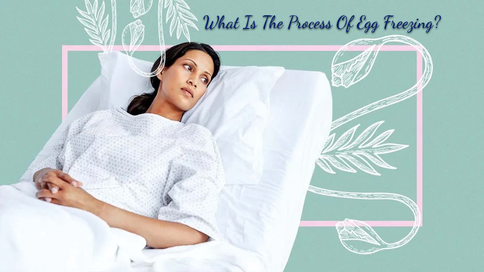 What Is The Process Of Egg Freezing?